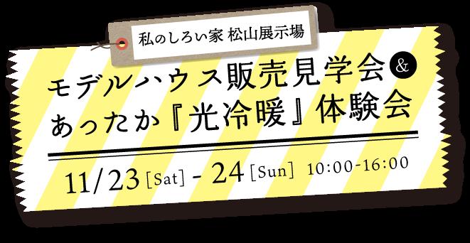 私のしろい家 松山展示場 モデルハウス販売見学会&あったか『光冷暖』 体験会 11/23[Sat] - 24[Sun]  10:00-16:00